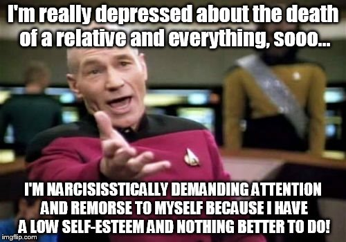 This is what lowlife and depressed people do... | I'm really depressed about the death of a relative and everything, sooo... I'M NARCISISSTICALLY DEMANDING ATTENTION AND REMORSE TO MYSELF BE | image tagged in memes,picard wtf,depression,depression sadness hurt pain anxiety,parody | made w/ Imgflip meme maker