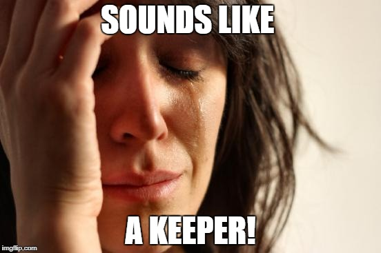 First World Problems Meme | SOUNDS LIKE A KEEPER! | image tagged in memes,first world problems | made w/ Imgflip meme maker