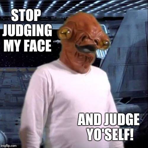 STOP JUDGING MY FACE AND JUDGE YO'SELF! | image tagged in pushie admiral ackbar,memes,funny,admiral ackbar,star wars | made w/ Imgflip meme maker
