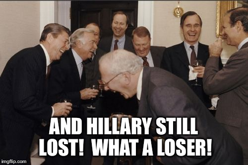 Laughing Men In Suits Meme | AND HILLARY STILL LOST!  WHAT A LOSER! | image tagged in memes,laughing men in suits | made w/ Imgflip meme maker