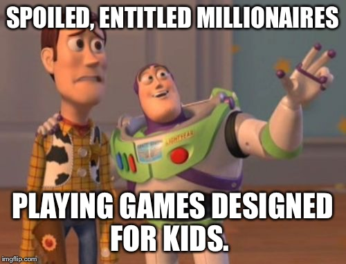 X, X Everywhere Meme | SPOILED, ENTITLED MILLIONAIRES PLAYING GAMES DESIGNED FOR KIDS. | image tagged in memes,x,x everywhere,x x everywhere | made w/ Imgflip meme maker