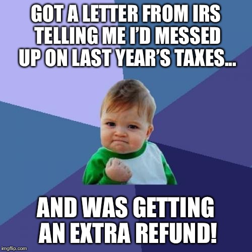 It's no myth...this really has happened before | GOT A LETTER FROM IRS TELLING ME I'D MESSED UP ON LAST YEAR'S TAXES... AND WAS GETTING AN EXTRA REFUND! | image tagged in memes,success kid | made w/ Imgflip meme maker