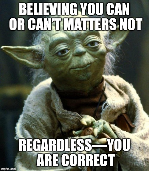 Opposite truths you shall realize | BELIEVING YOU CAN OR CAN'T MATTERS NOT REGARDLESS—YOU ARE CORRECT | image tagged in memes,star wars yoda | made w/ Imgflip meme maker