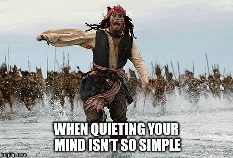 A bit stressed | WHEN QUIETING YOUR MIND ISN'T SO SIMPLE | image tagged in jack sparrow being chased | made w/ Imgflip meme maker
