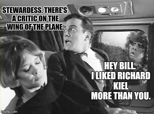STEWARDESS. THERE'S A CRITIC ON THE WING OF THE PLANE. HEY BILL. I LIKED RICHARD KIEL MORE THAN YOU. | made w/ Imgflip meme maker