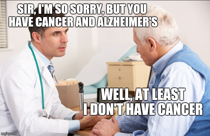 I have two parents and a mother-in-law in the early stages of dementia. It's hard to deal with, but it can be funny at times.   | SIR, I'M SO SORRY, BUT YOU HAVE CANCER AND ALZHEIMER'S WELL, AT LEAST I DON'T HAVE CANCER | image tagged in jbmemegeek,dementia,alzheimer's,doctors laughing,memes | made w/ Imgflip meme maker