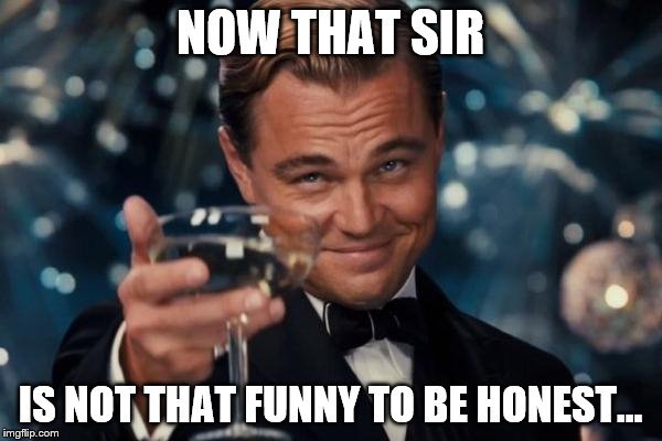Leonardo Dicaprio Cheers Meme | NOW THAT SIR IS NOT THAT FUNNY TO BE HONEST... | image tagged in memes,leonardo dicaprio cheers | made w/ Imgflip meme maker