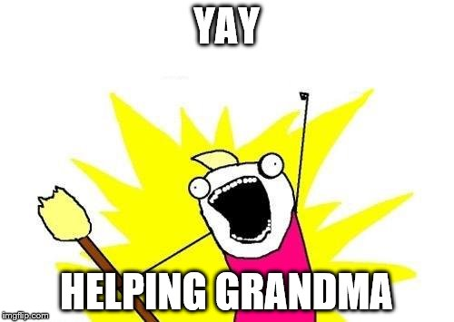 X All The Y Meme | YAY HELPING GRANDMA | image tagged in memes,x all the y | made w/ Imgflip meme maker