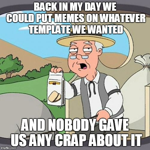 Old jokes | BACK IN MY DAY WE COULD PUT MEMES ON WHATEVER TEMPLATE WE WANTED AND NOBODY GAVE US ANY CRAP ABOUT IT | image tagged in memes,pepperidge farm remembers,back in my day,but that's none of my business,disaster girl,aaaaand it's gone | made w/ Imgflip meme maker