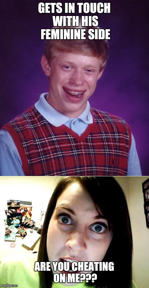 He Just Can't Win | GETS IN TOUCH WITH HIS FEMININE SIDE ARE YOU CHEATING ON ME??? | image tagged in overly attached girlfriend,bad luck brian,male feminist,funny | made w/ Imgflip meme maker