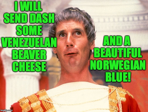 I WILL SEND DASH SOME VENEZUELAN BEAVER CHEESE AND A BEAUTIFUL NORWEGIAN BLUE! | made w/ Imgflip meme maker