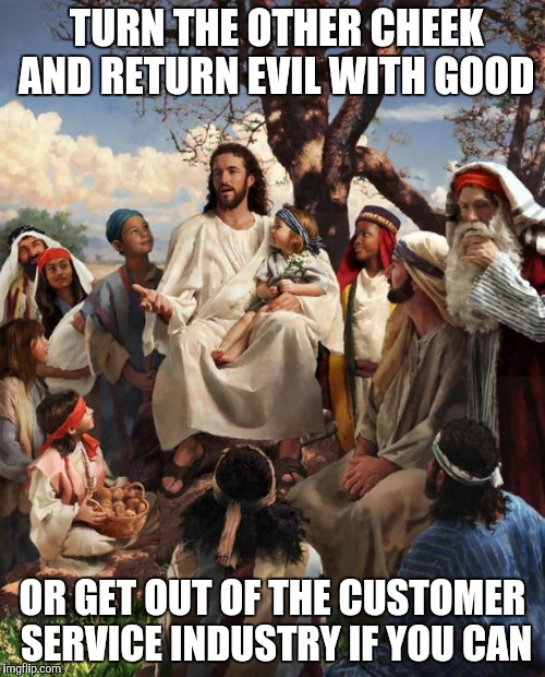 Jesus giving advice | TURN THE OTHER CHEEK AND RETURN EVIL WITH GOOD OR GET OUT OF THE CUSTOMER SERVICE INDUSTRY IF YOU CAN | image tagged in jesus talking,retail,customer service | made w/ Imgflip meme maker
