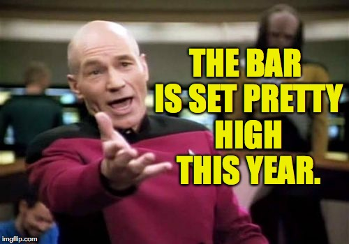 Picard Wtf Meme | THE BAR IS SET PRETTY HIGH THIS YEAR. | image tagged in memes,picard wtf | made w/ Imgflip meme maker