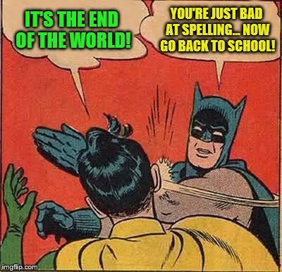 Batman Slapping Robin Meme | IT'S THE END OF THE WORLD! YOU'RE JUST BAD AT SPELLING... NOW GO BACK TO SCHOOL! | image tagged in memes,batman slapping robin | made w/ Imgflip meme maker