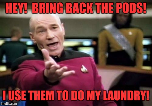 Picard Wtf Meme | HEY!  BRING BACK THE PODS! I USE THEM TO DO MY LAUNDRY! | image tagged in memes,picard wtf | made w/ Imgflip meme maker