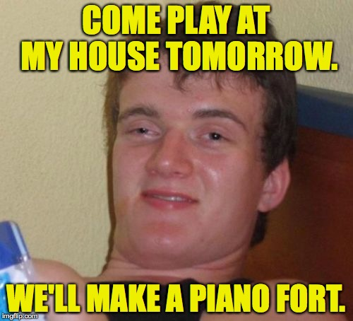 10 Guy Meme | COME PLAY AT MY HOUSE TOMORROW. WE'LL MAKE A PIANO FORT. | image tagged in memes,10 guy | made w/ Imgflip meme maker