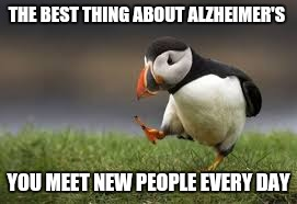 THE BEST THING ABOUT ALZHEIMER'S YOU MEET NEW PEOPLE EVERY DAY | made w/ Imgflip meme maker