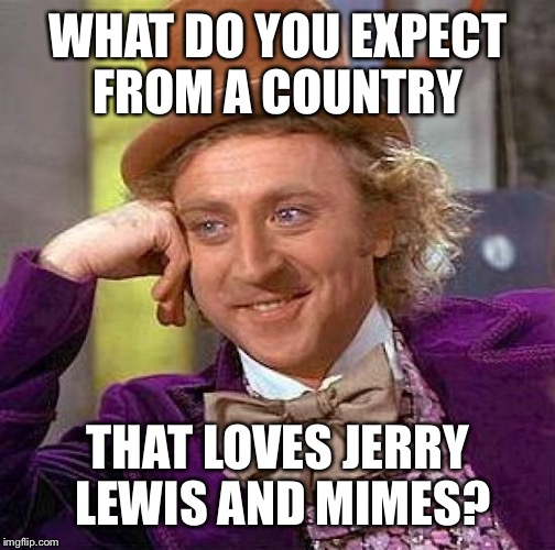 Creepy Condescending Wonka Meme | WHAT DO YOU EXPECT FROM A COUNTRY THAT LOVES JERRY LEWIS AND MIMES? | image tagged in memes,creepy condescending wonka | made w/ Imgflip meme maker