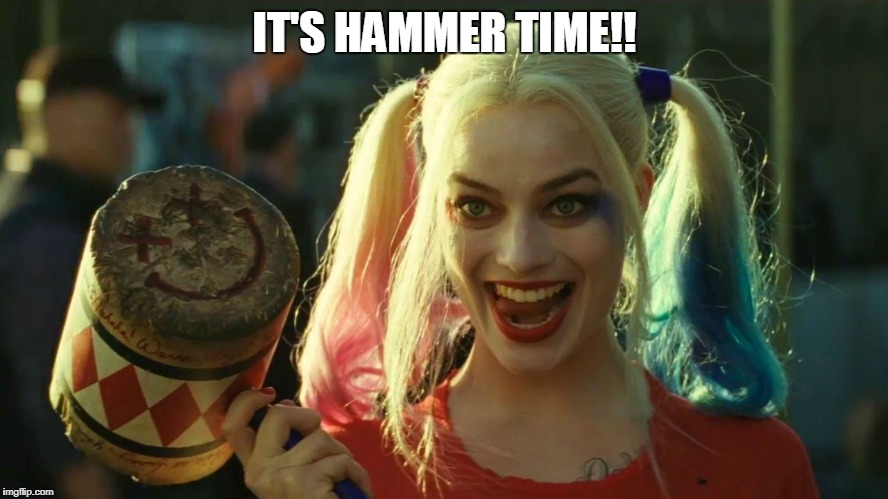 Harley Quinn hammer | IT'S HAMMER TIME!! | image tagged in harley quinn hammer | made w/ Imgflip meme maker