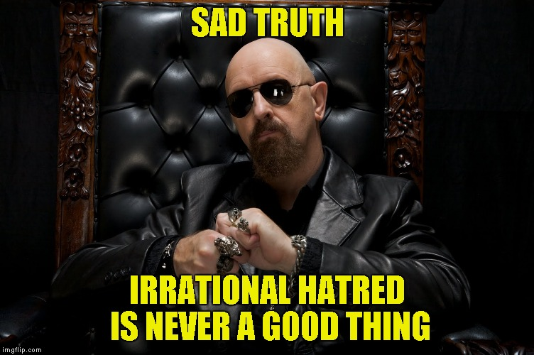 SAD TRUTH IRRATIONAL HATRED IS NEVER A GOOD THING | made w/ Imgflip meme maker