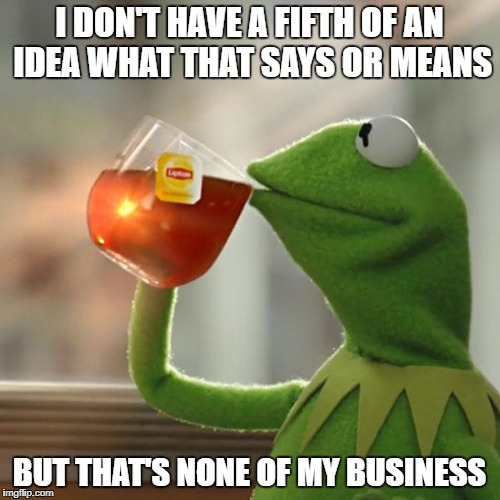 But Thats None Of My Business Meme | I DON'T HAVE A FIFTH OF AN IDEA WHAT THAT SAYS OR MEANS BUT THAT'S NONE OF MY BUSINESS | image tagged in memes,but thats none of my business,kermit the frog | made w/ Imgflip meme maker