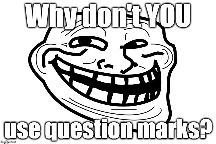 Why don't YOU use question marks? | made w/ Imgflip meme maker