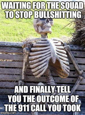Waiting Skeleton Meme | WAITING FOR THE SQUAD TO STOP BULLSHITTING AND FINALLY TELL YOU THE OUTCOME OF THE 911 CALL YOU TOOK | image tagged in 911,memes,waiting skeleton | made w/ Imgflip meme maker
