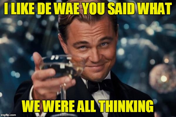 Leonardo Dicaprio Cheers Meme | I LIKE DE WAE YOU SAID WHAT WE WERE ALL THINKING | image tagged in memes,leonardo dicaprio cheers | made w/ Imgflip meme maker