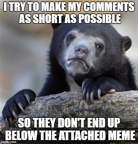 I honestly liked it so much better when it was on the right side of the meme, regardless of how long. | I TRY TO MAKE MY COMMENTS AS SHORT AS POSSIBLE SO THEY DON'T END UP BELOW THE ATTACHED MEME | image tagged in memes,confession bear,meanwhile on imgflip,dank memes,funny,rants | made w/ Imgflip meme maker
