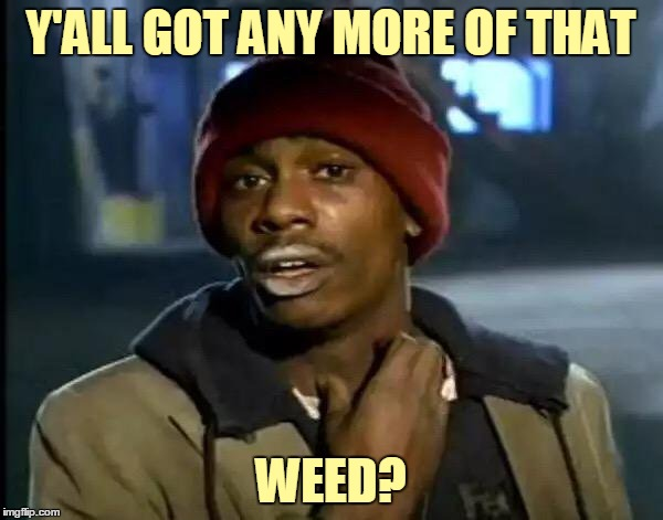 Y'all Got Any More Of That Meme | Y'ALL GOT ANY MORE OF THAT WEED? | image tagged in memes,y'all got any more of that | made w/ Imgflip meme maker