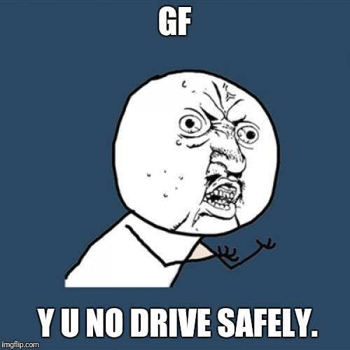 Guys, I'm scared. Good bye. Thanks. | GF Y U NO DRIVE SAFELY. | image tagged in memes,y u no,car,girl | made w/ Imgflip meme maker
