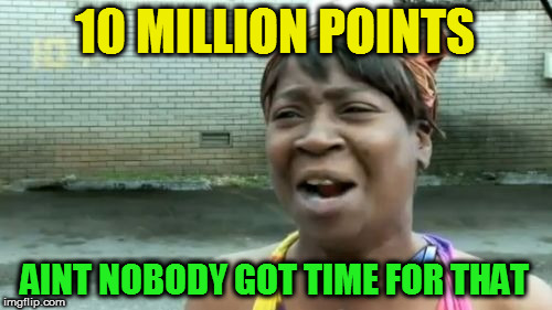 10 MILLION POINTS AINT NOBODY GOT TIME FOR THAT | made w/ Imgflip meme maker