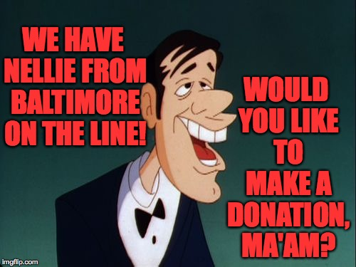 WE HAVE NELLIE FROM BALTIMORE ON THE LINE! WOULD YOU LIKE TO MAKE A DONATION, MA'AM? | made w/ Imgflip meme maker