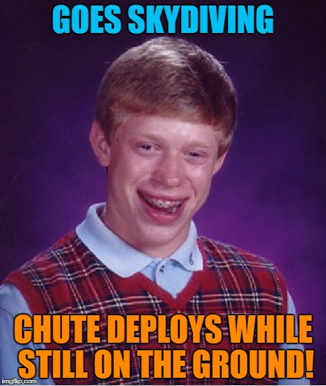 Bad Luck Brian Meme | GOES SKYDIVING CHUTE DEPLOYS WHILE STILL ON THE GROUND! | image tagged in memes,bad luck brian | made w/ Imgflip meme maker