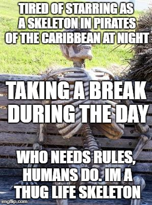 Waiting Skeleton Meme | TIRED OF STARRING AS A SKELETON IN PIRATES OF THE CARIBBEAN AT NIGHT WHO NEEDS RULES, HUMANS DO. IM A THUG LIFE SKELETON TAKING A BREAK DURI | image tagged in memes,waiting skeleton | made w/ Imgflip meme maker