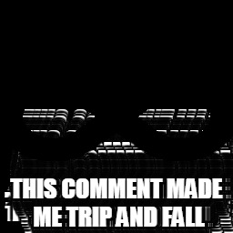 THIS COMMENT MADE ME TRIP AND FALL | made w/ Imgflip meme maker