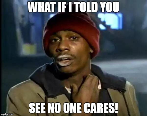 Y'all Got Any More Of That Meme | WHAT IF I TOLD YOU SEE NO ONE CARES! | image tagged in memes,y'all got any more of that | made w/ Imgflip meme maker