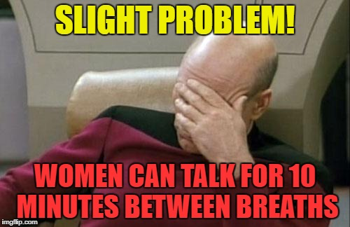 Captain Picard Facepalm Meme | SLIGHT PROBLEM! WOMEN CAN TALK FOR 10 MINUTES BETWEEN BREATHS | image tagged in memes,captain picard facepalm | made w/ Imgflip meme maker