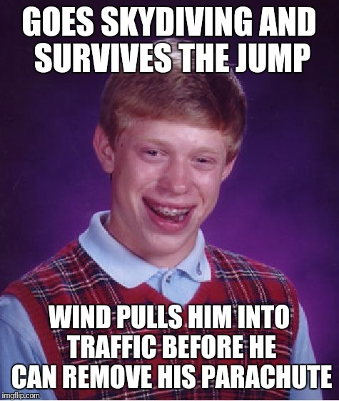 Bad Luck Brian Meme | GOES SKYDIVING AND SURVIVES THE JUMP WIND PULLS HIM INTO TRAFFIC BEFORE HE CAN REMOVE HIS PARACHUTE | image tagged in memes,bad luck brian | made w/ Imgflip meme maker