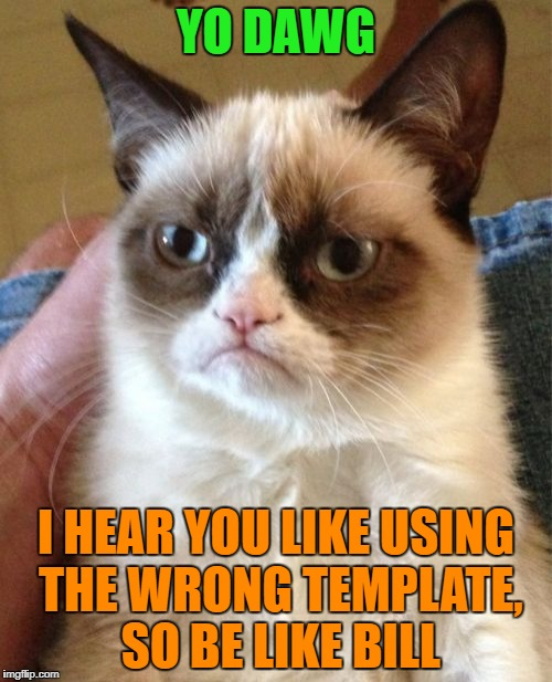 Grumpy Cat Meme | YO DAWG I HEAR YOU LIKE USING THE WRONG TEMPLATE, SO BE LIKE BILL | image tagged in memes,grumpy cat | made w/ Imgflip meme maker