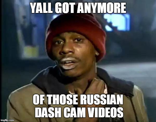 Y'all Got Any More Of That Meme | YALL GOT ANYMORE OF THOSE RUSSIAN DASH CAM VIDEOS | image tagged in memes,y'all got any more of that | made w/ Imgflip meme maker