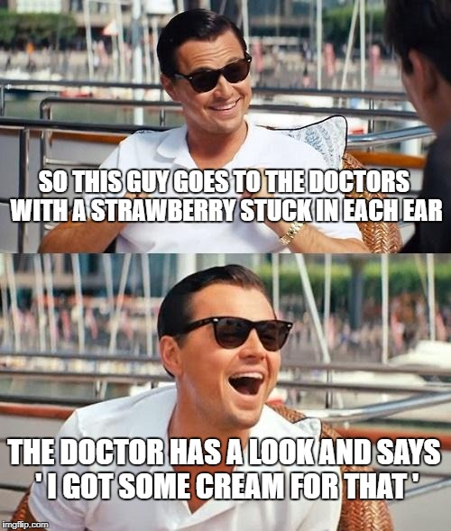 Leonardo Dicaprio Wolf Of Wall Street Meme | SO THIS GUY GOES TO THE DOCTORS WITH A STRAWBERRY STUCK IN EACH EAR THE DOCTOR HAS A LOOK AND SAYS ' I GOT SOME CREAM FOR THAT ' | image tagged in memes,leonardo dicaprio wolf of wall street | made w/ Imgflip meme maker