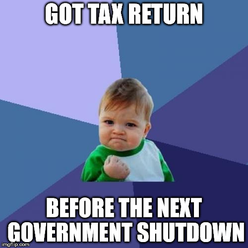Success Kid Meme | GOT TAX RETURN BEFORE THE NEXT GOVERNMENT SHUTDOWN | image tagged in memes,success kid | made w/ Imgflip meme maker