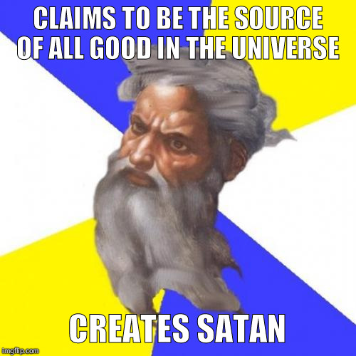 Advice God | CLAIMS TO BE THE SOURCE OF ALL GOOD IN THE UNIVERSE CREATES SATAN | image tagged in memes,advice god | made w/ Imgflip meme maker