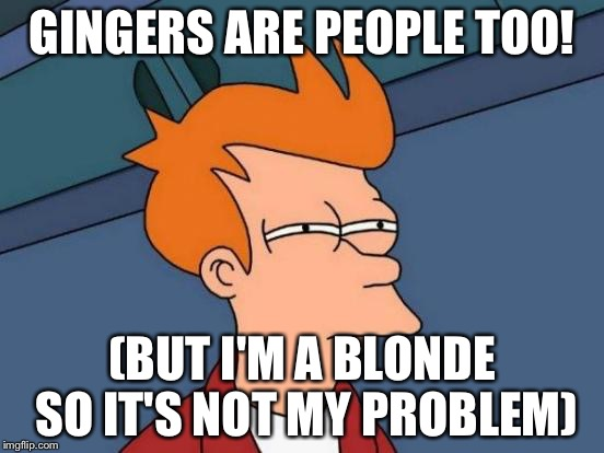 Futurama Fry Meme | GINGERS ARE PEOPLE TOO! (BUT I'M A BLONDE SO IT'S NOT MY PROBLEM) | image tagged in memes,futurama fry | made w/ Imgflip meme maker