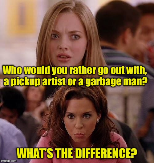 Mean Girls | Who would you rather go out with, a pickup artist or a garbage man? WHAT'S THE DIFFERENCE? | image tagged in mean girls,memes,pickup lines,garbage | made w/ Imgflip meme maker