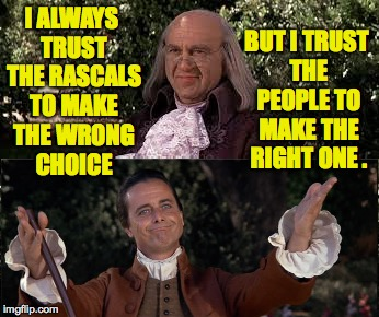 Trust the People. | I ALWAYS TRUST THE RASCALS TO MAKE THE WRONG CHOICE BUT I TRUST THE PEOPLE TO MAKE THE RIGHT ONE . | image tagged in memes,1776,ben franklin,john adams,the rascals,trust the people | made w/ Imgflip meme maker
