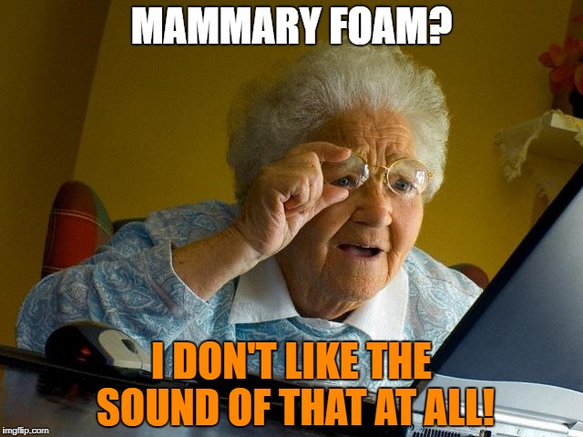 Grandma Finds The Internet Meme | MAMMARY FOAM? I DON'T LIKE THE SOUND OF THAT AT ALL! | image tagged in memes,grandma finds the internet | made w/ Imgflip meme maker