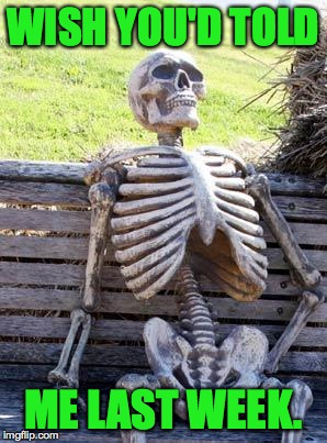 Waiting Skeleton Meme | WISH YOU'D TOLD ME LAST WEEK. | image tagged in memes,waiting skeleton | made w/ Imgflip meme maker