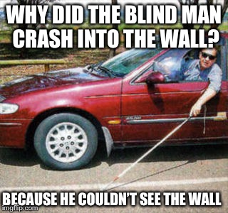 Why did the blind man crash into the wall? | WHY DID THE BLIND MAN CRASH INTO THE WALL? BECAUSE HE COULDN'T SEE THE WALL | image tagged in blind man driving | made w/ Imgflip meme maker